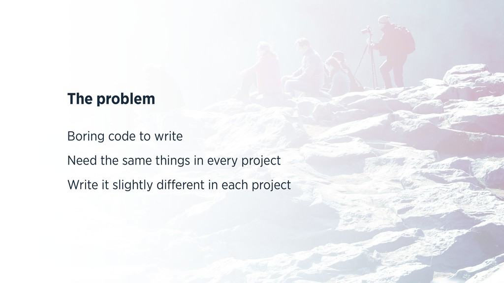 The problem Boring code to write Need the same ...