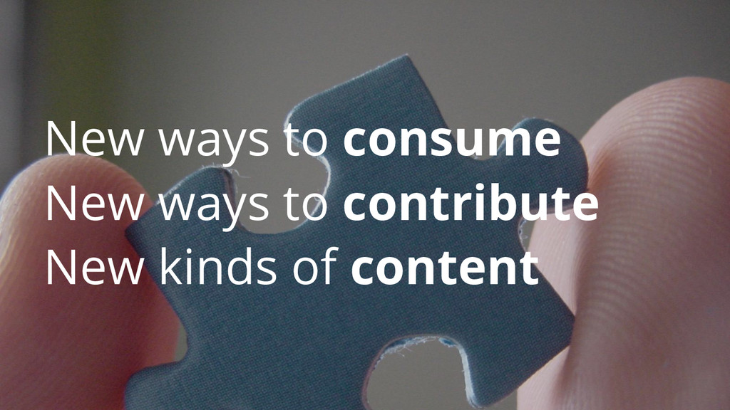 New ways to consume New ways to contribute New ...