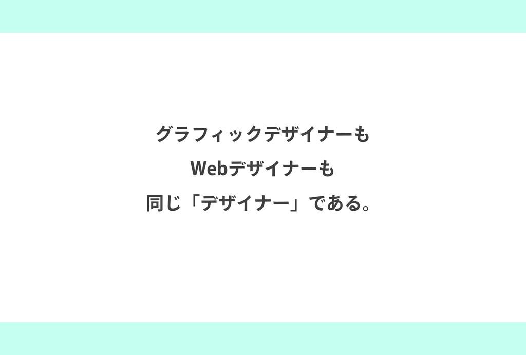 グラフィックデザイナーも Webデザイナーも 同じ「デザイナー」である。