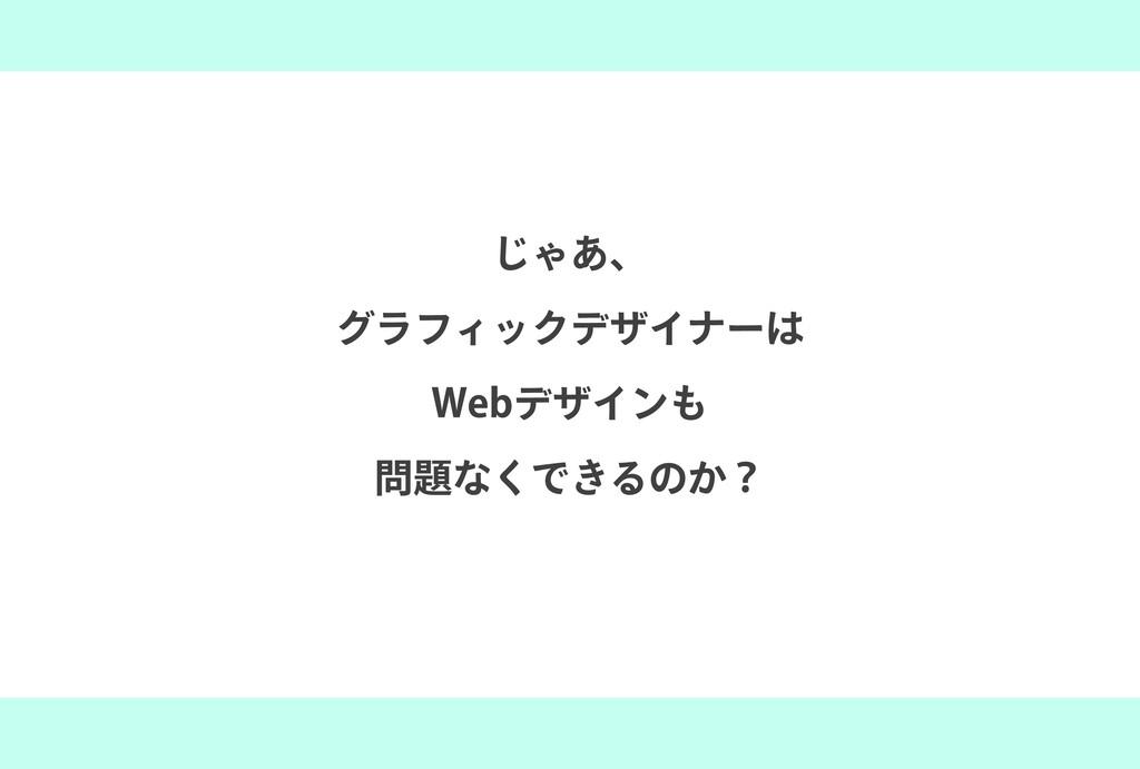 じゃあ、 グラフィックデザイナーは Webデザインも 問題なくできるのか?