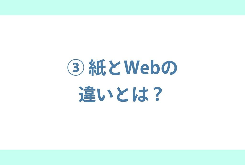 ③ 紙とWebの 違いとは?