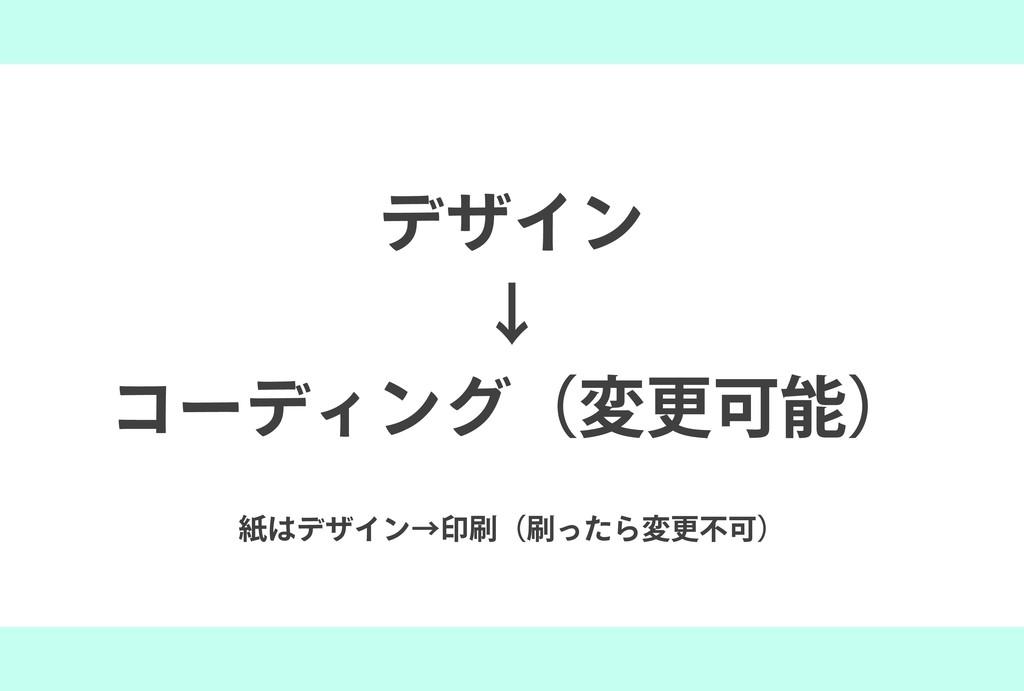 紙はデザイン→印刷(刷ったら変更不可) デザイン ↓ コーディング(変更可能)