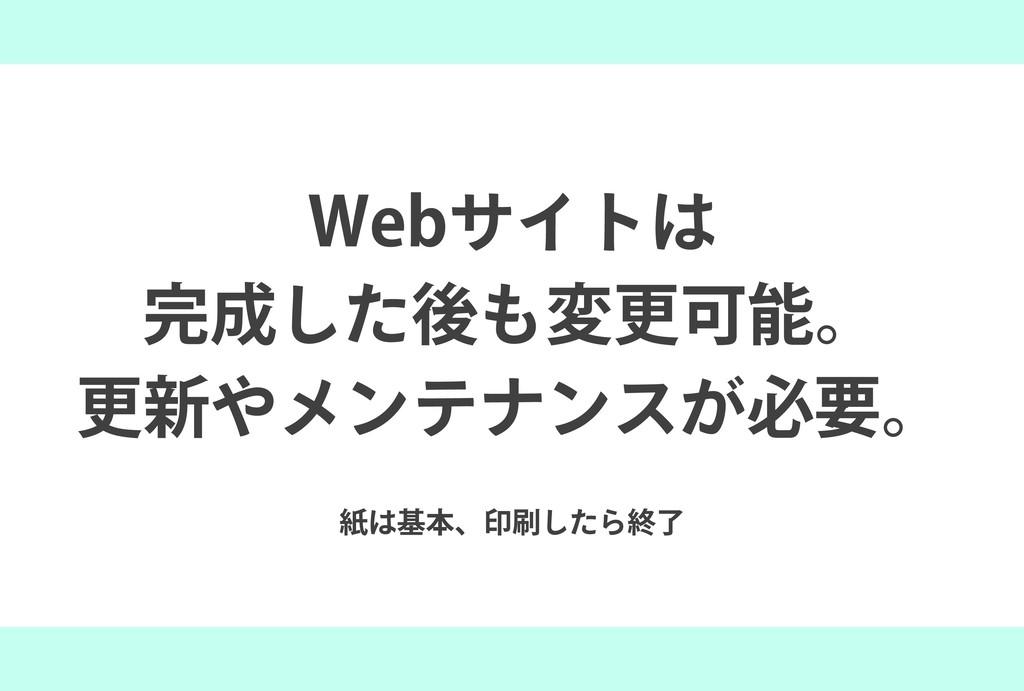 紙は基本、印刷したら終了 Webサイトは 完成した後も変更可能。 更新やメンテナンスが必要。