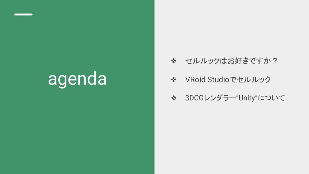 agenda ❖ セルルックはお好きですか? ❖ VRoid Studioでセルルック ❖ 3...