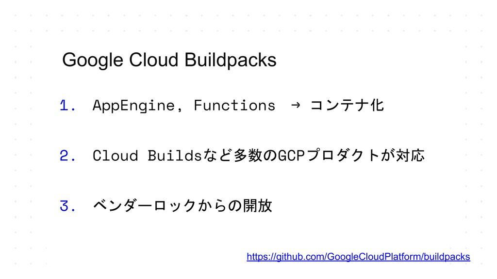 1. AppEngine, Functions → コンテナ化 2. Cloud Builds...