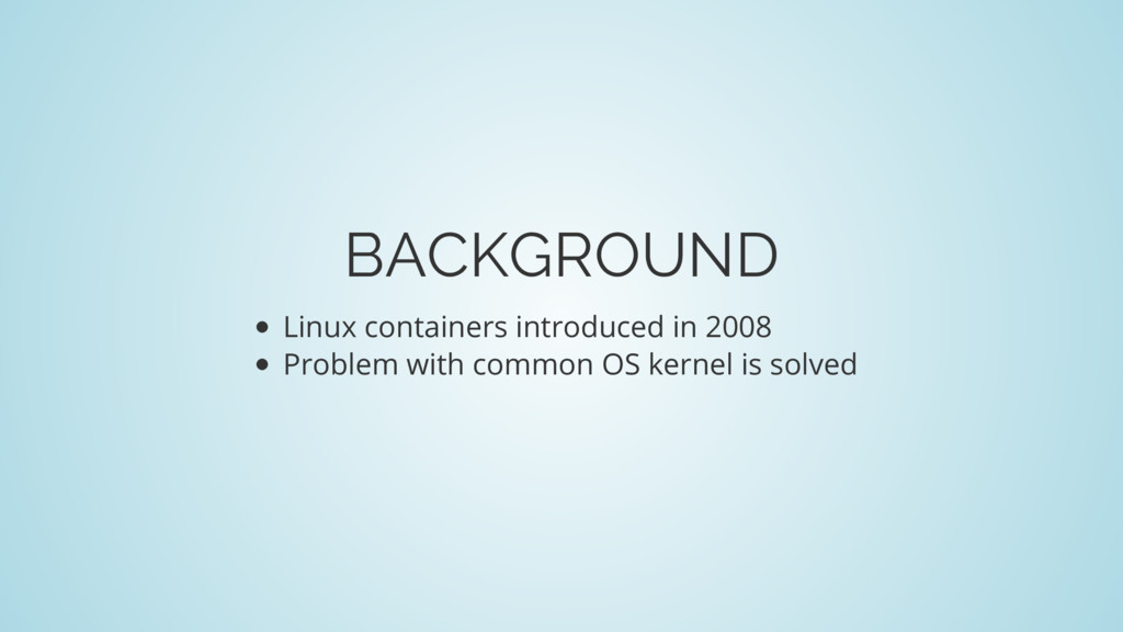 BACKGROUND Linux containers introduced in 2008 ...