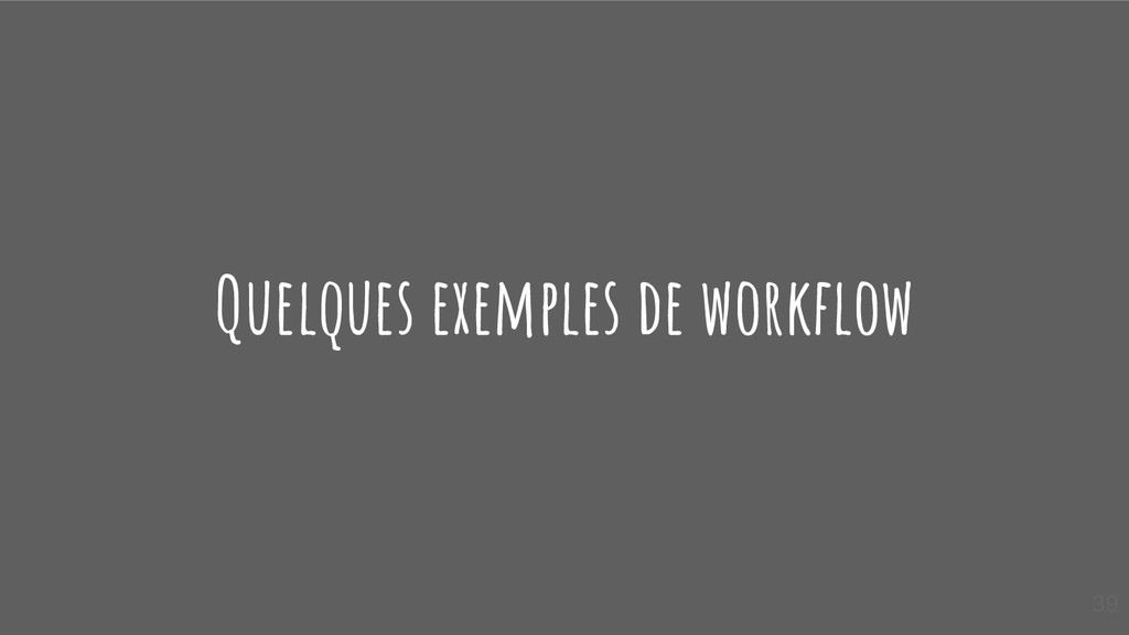 Quelques exemples de workflow 39