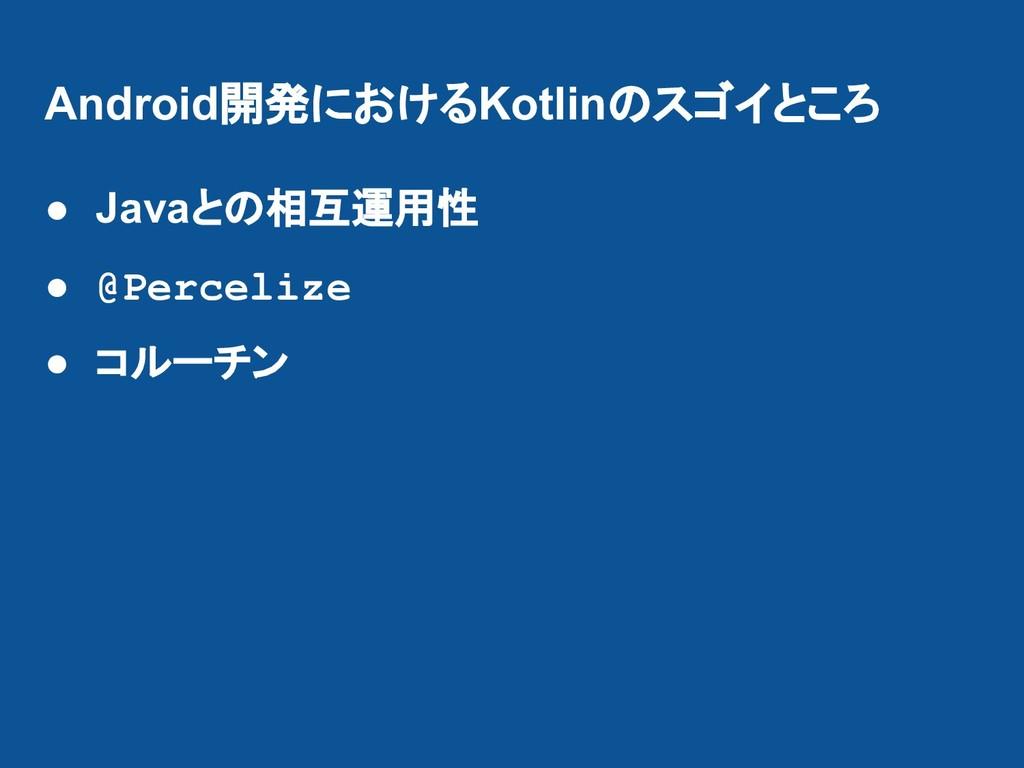 Android開発におけるKotlinのスゴイところ ● Javaとの相互運用性 ● @Per...