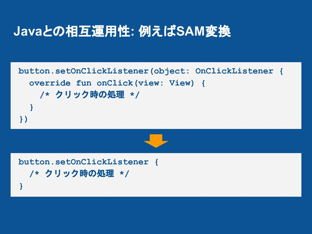 Javaとの相互運用性: 例えばSAM変換 button.setOnClickListener...