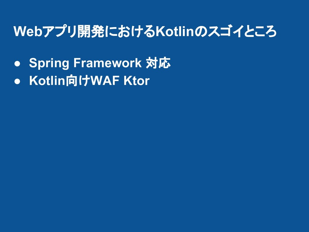Webアプリ開発におけるKotlinのスゴイところ ● Spring Framework 対応...