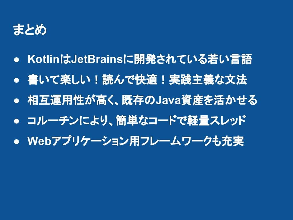 まとめ ● KotlinはJetBrainsに開発されている若い言語 ● 書いて楽しい!読んで...
