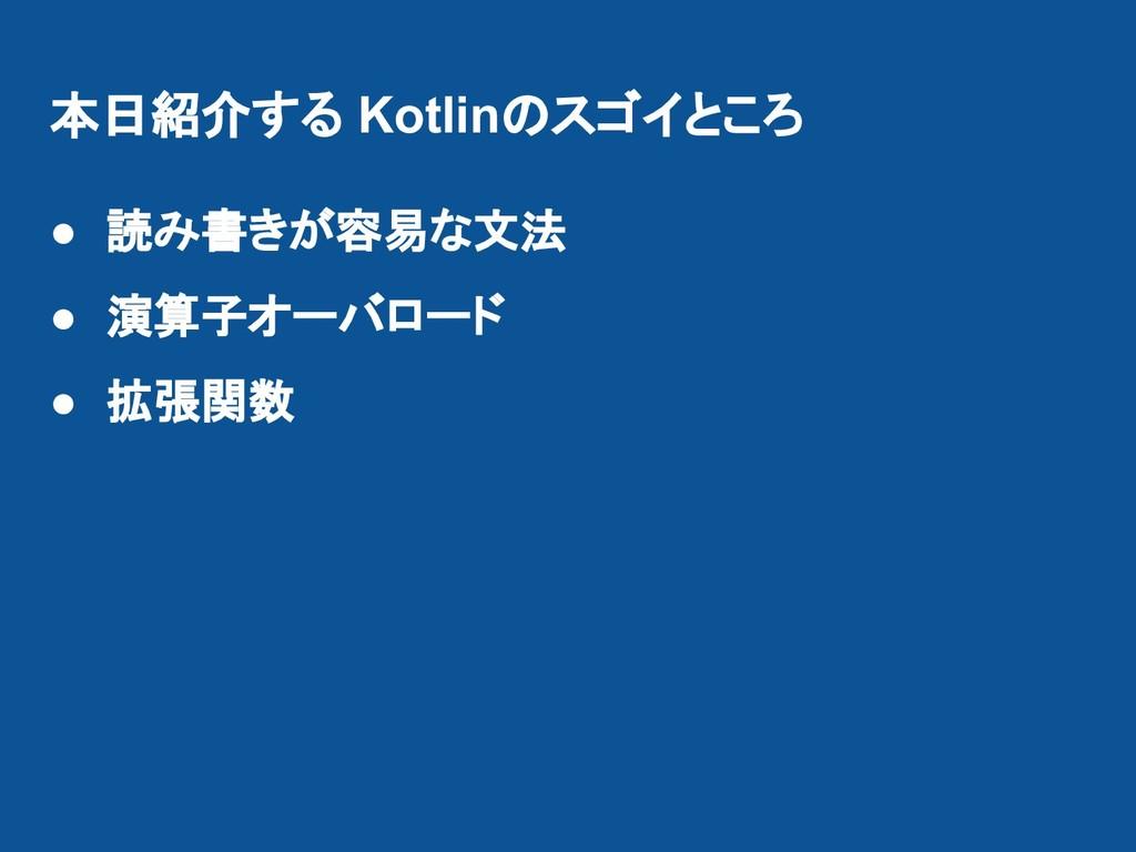 本日紹介する Kotlinのスゴイところ ● 読み書きが容易な文法 ● 演算子オーバロード ●...