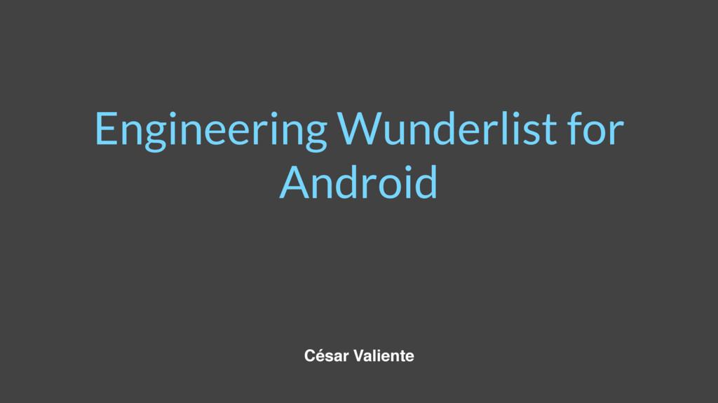 Engineering Wunderlist for Android César Valien...