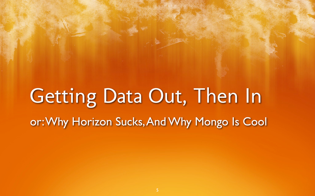 Getting Data Out, Then In 5 or: Why Horizon Suc...