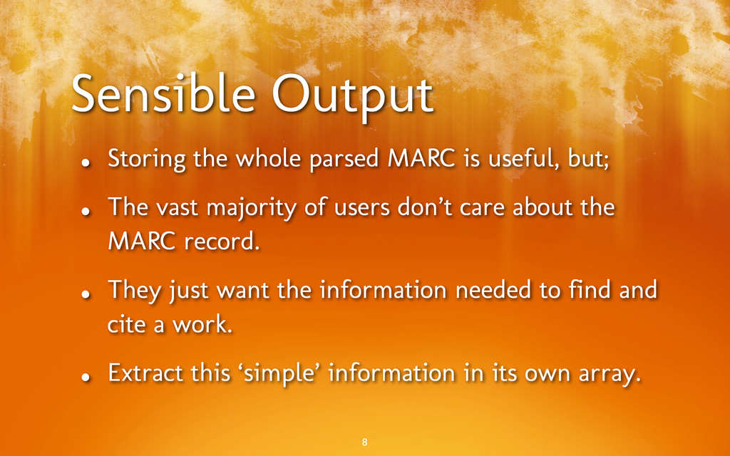 Sensible Output • Storing the whole parsed MARC...