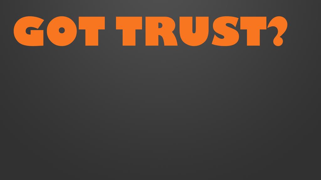 GOT TRUST?