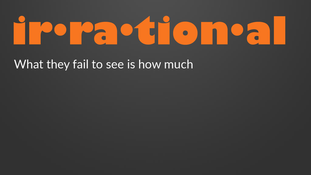 ir·ra·tion·al What they fail to see is how much