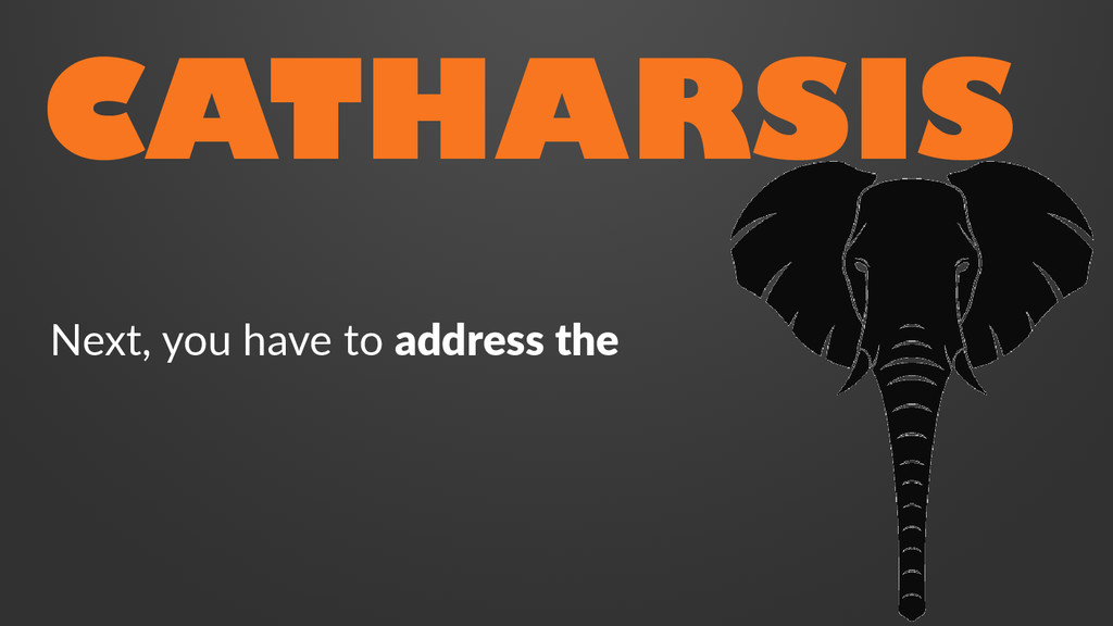 CATHARSIS Next, you have to address the