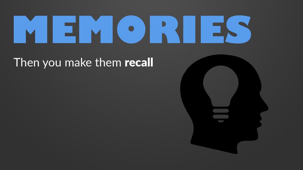 MEMORIES Then you make them recall