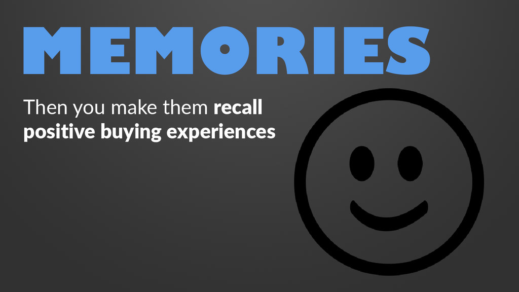 MEMORIES Then you make them recall positive buy...