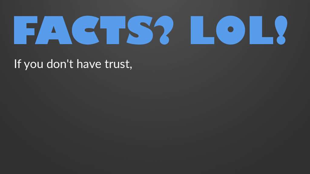 FACTS? LOL! If you don't have trust,
