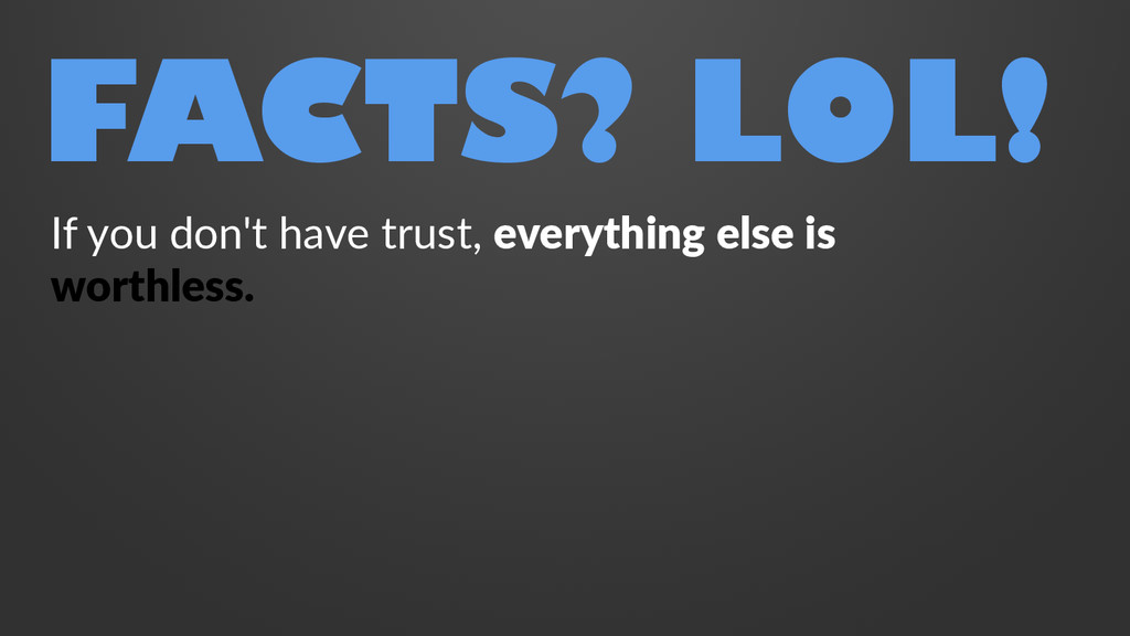 FACTS? LOL! If you don't have trust, everything...