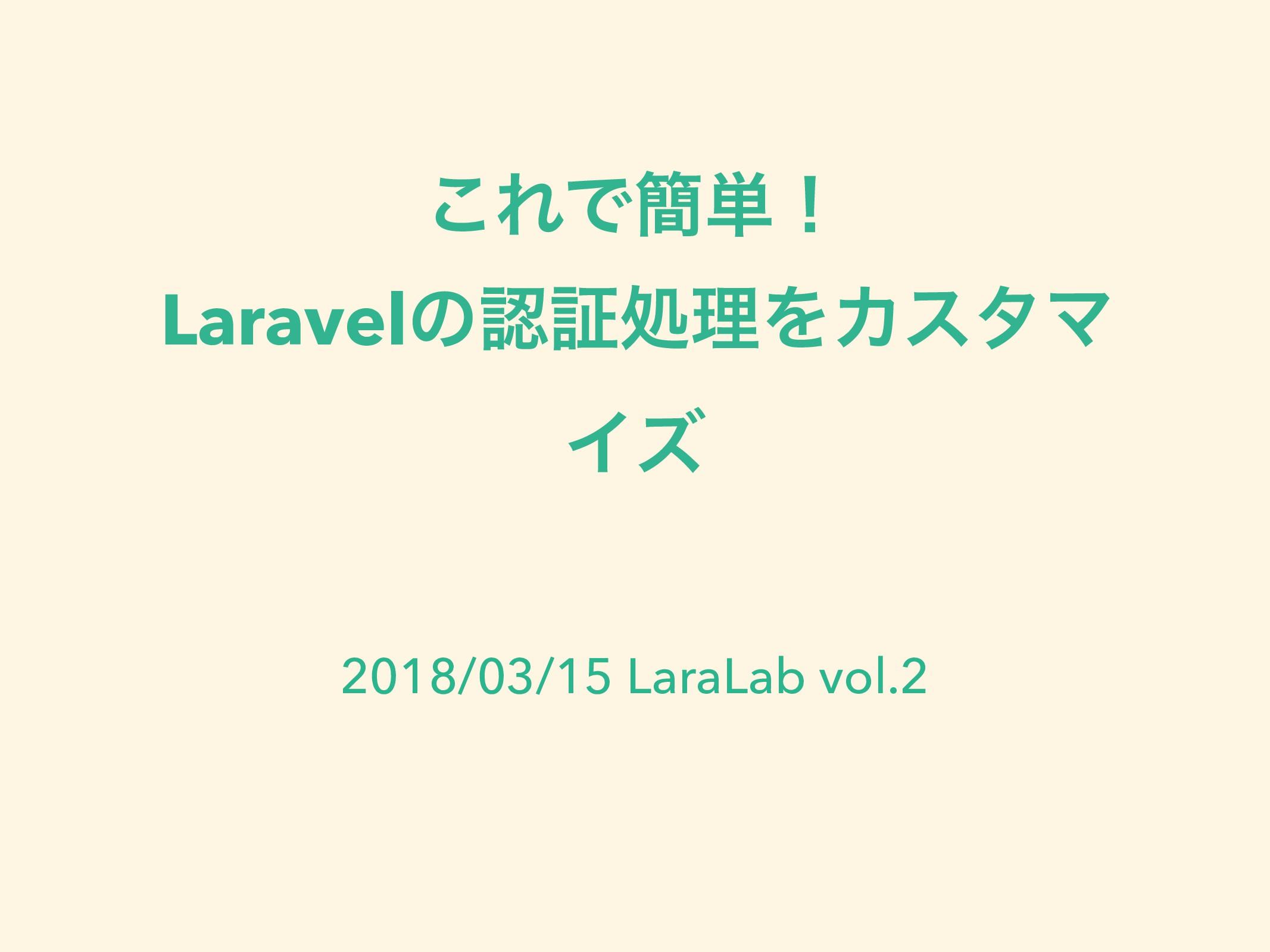 ͜ΕͰ؆୯ʂ LaravelͷূॲཧΛΧελϚ Πζ 2018/03/15 LaraLab ...