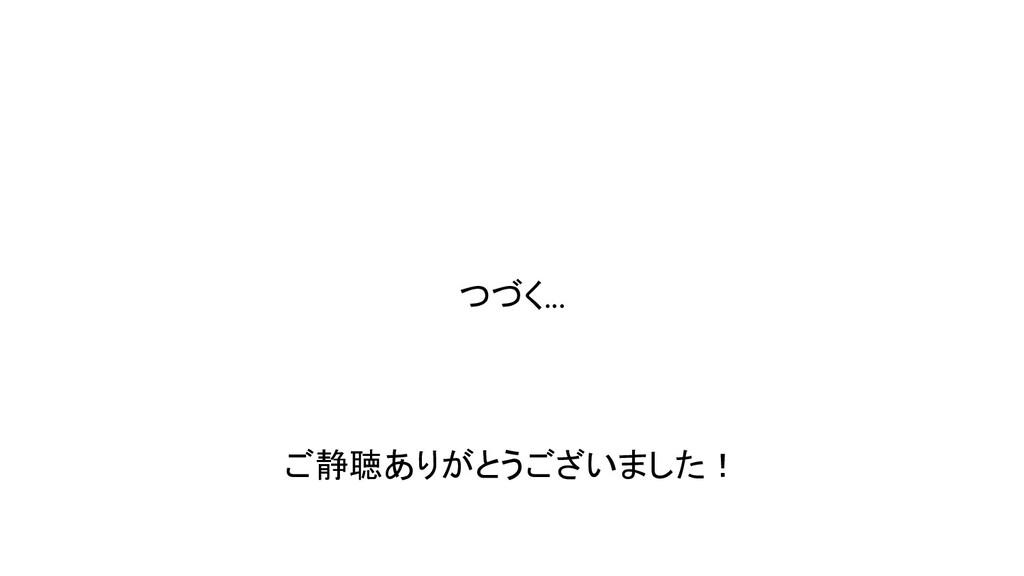 つづく... ご静聴ありがとうございました!