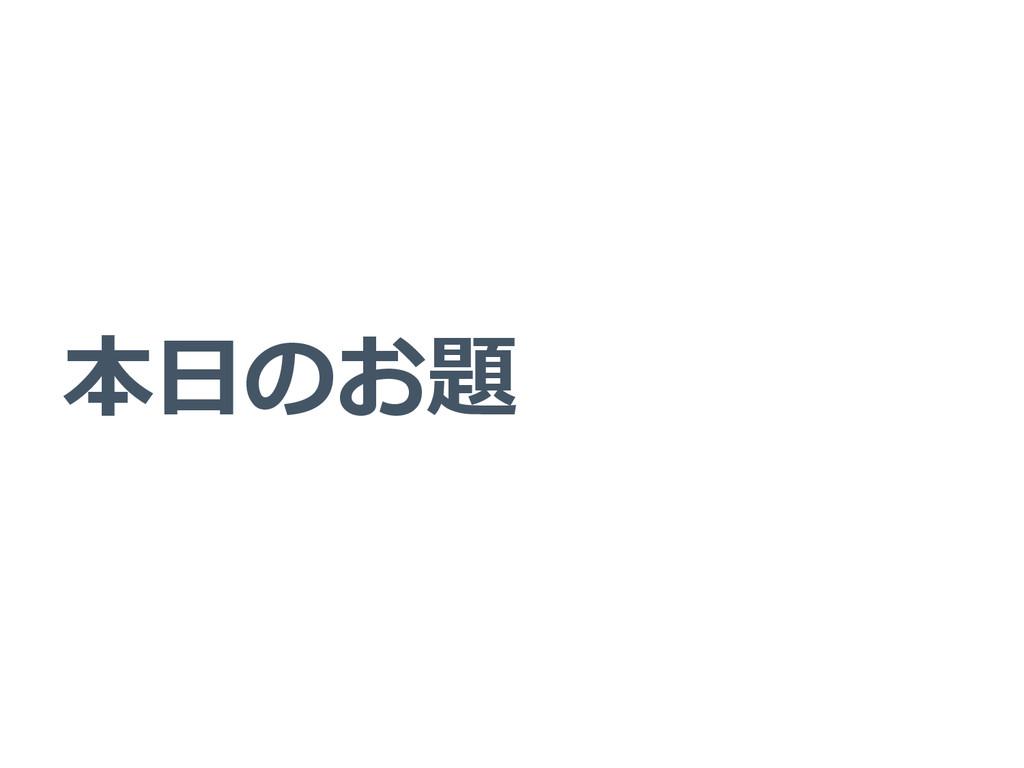 本⽇日のお題