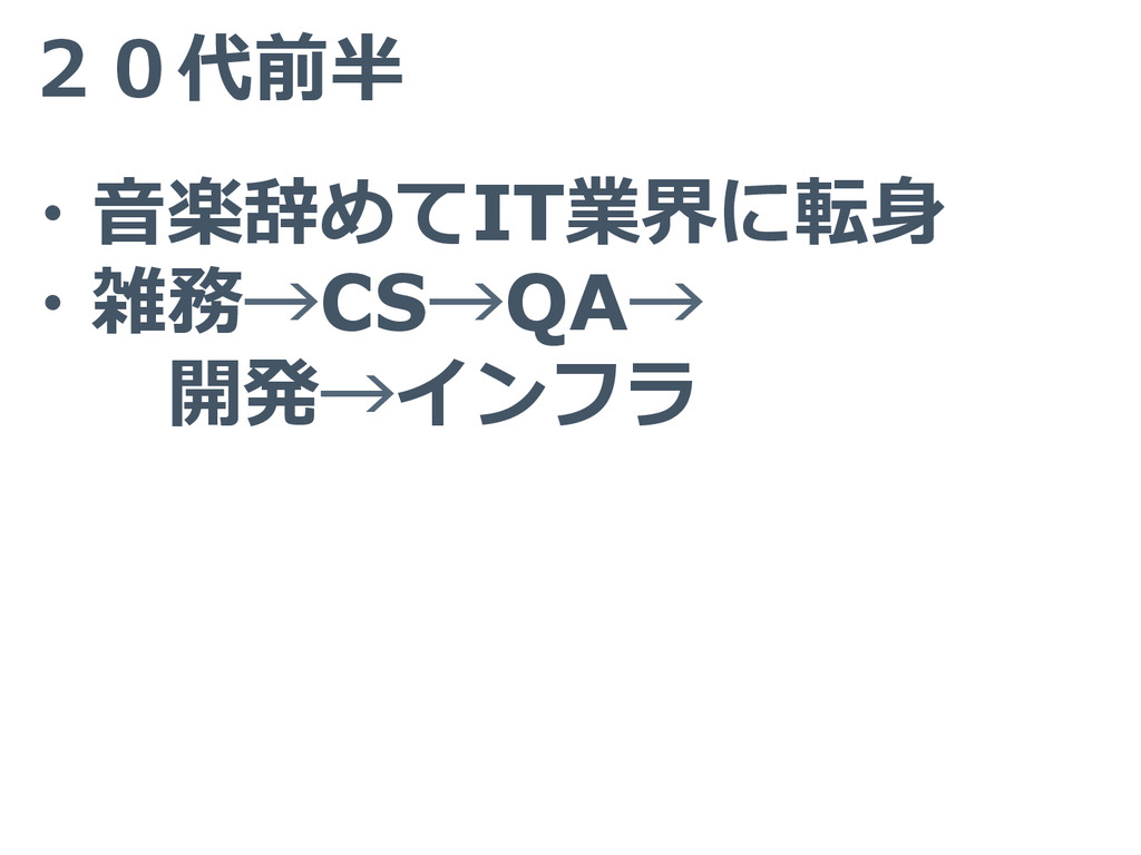 20代前半 ・⾳音楽辞めてIT業界に転⾝身 ・雑務→CS→QA→   開発→インフラ