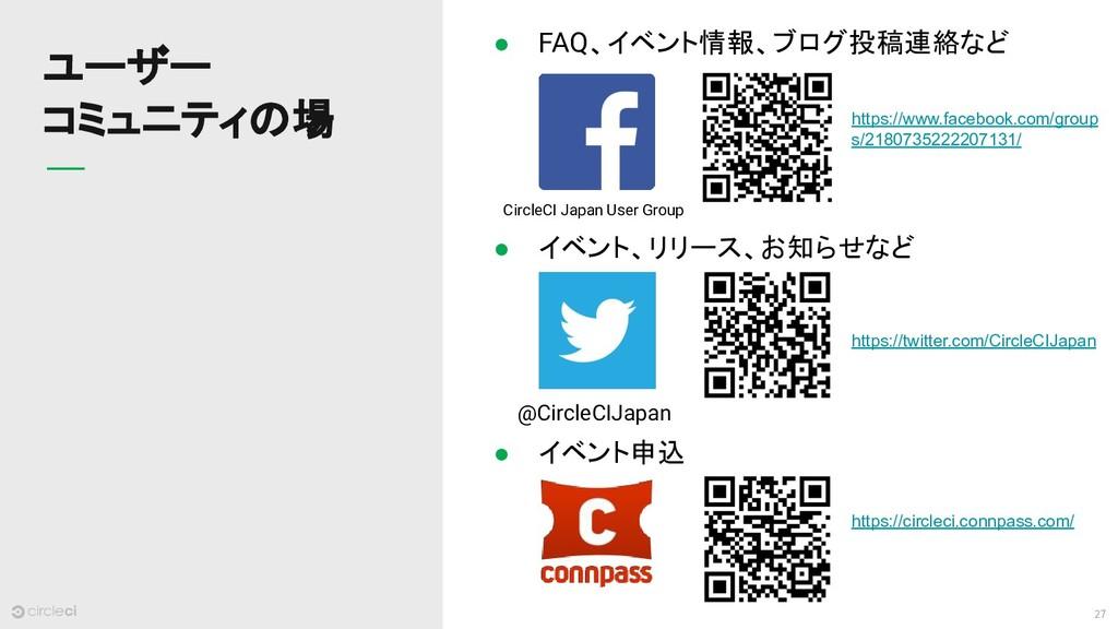 27 ユーザー コミュニティの場 @CircleCIJapan CircleCI Japan ...