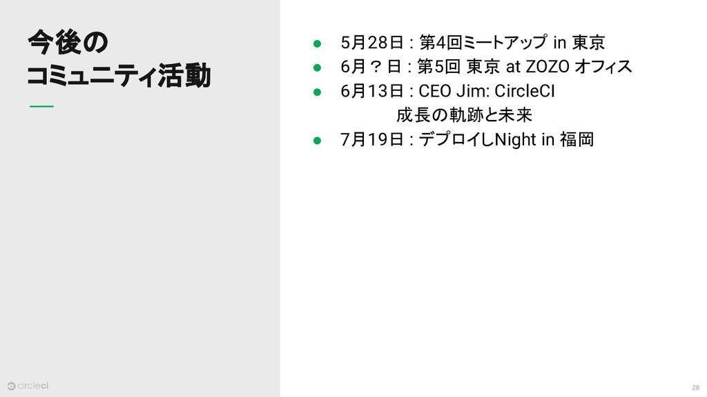 28 今後の コミュニティ活動 ● 5月28日 : 第4回ミートアップ in 東京 ● 6月?...