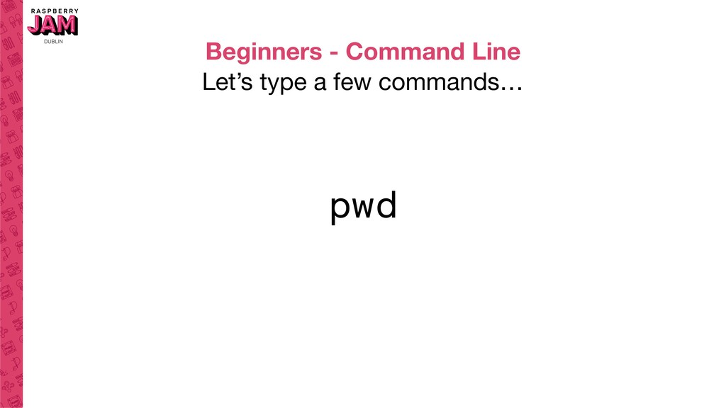 Beginners - Command Line Let's type a few comma...