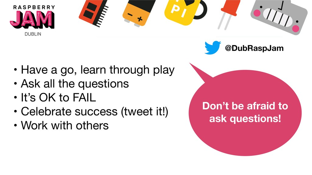 • Have a go, learn through play  • Ask all the ...