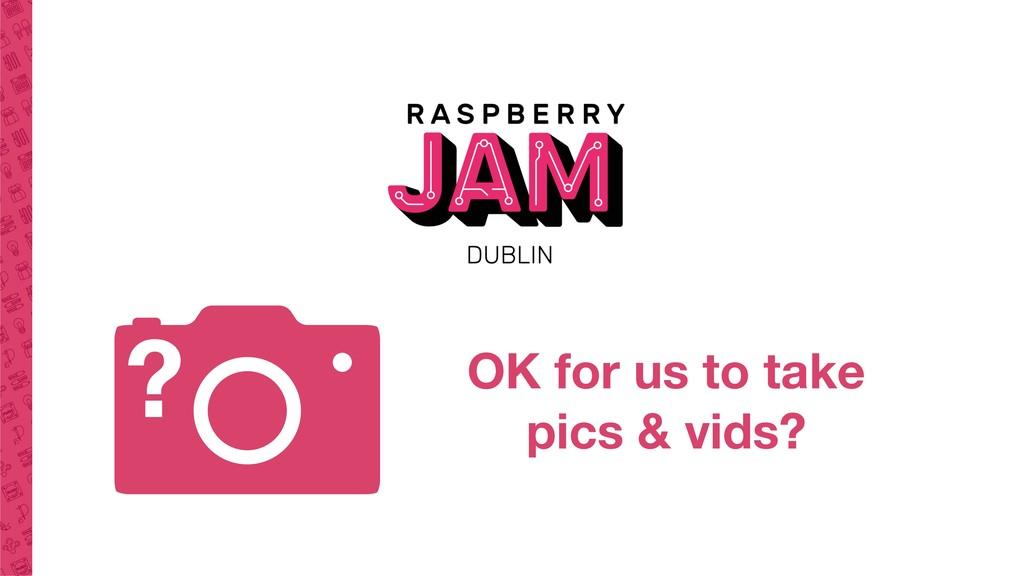 OK for us to take pics & vids? ?