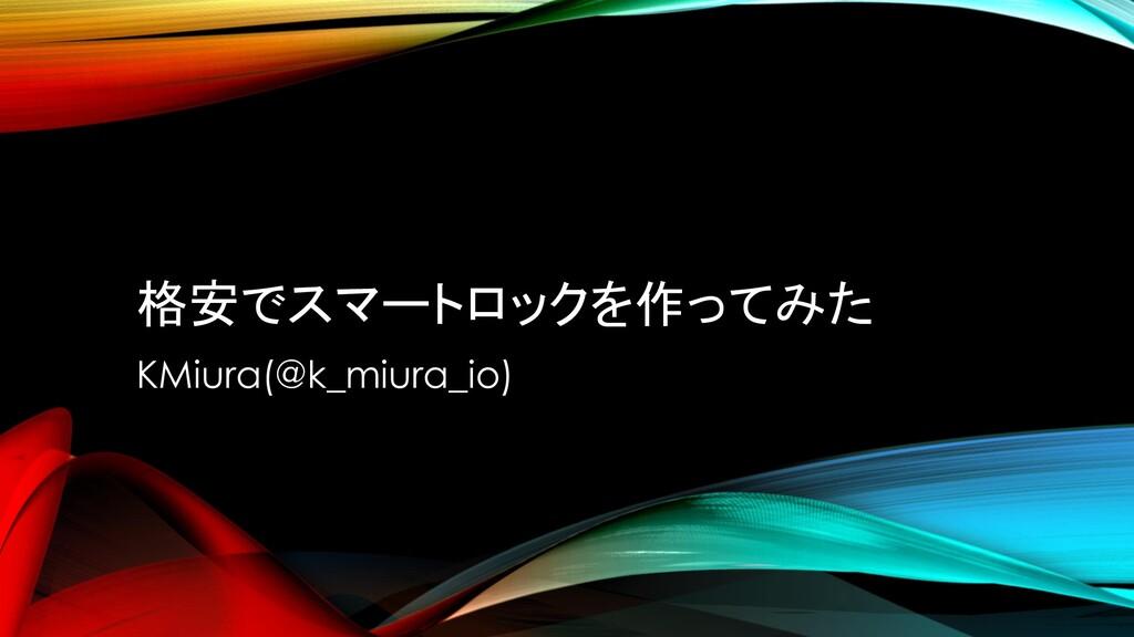 格安でスマートロックを作ってみた KMiura(@k_miura_io)
