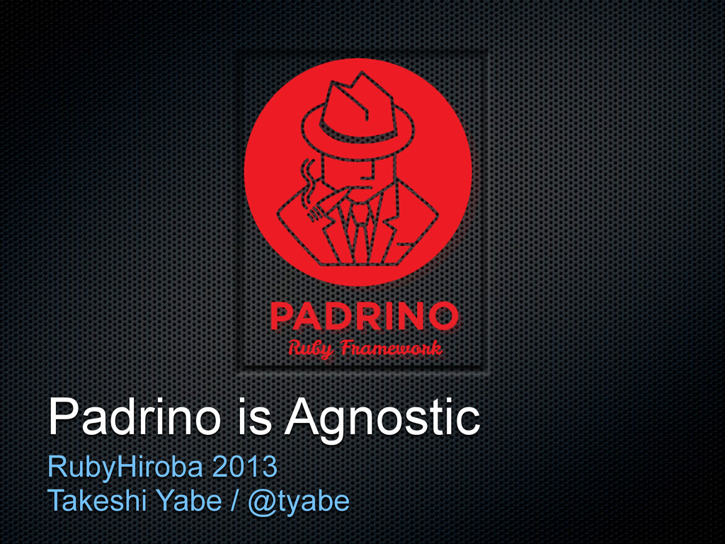 Padrino is Agnostic RubyHiroba 2013 Takeshi Yab...