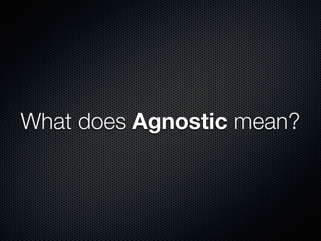 What does Agnostic mean?