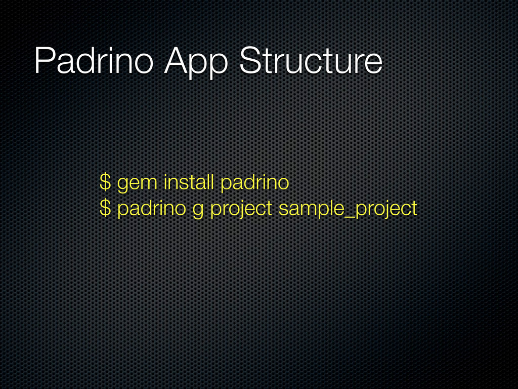 Padrino App Structure $ gem install padrino $ p...