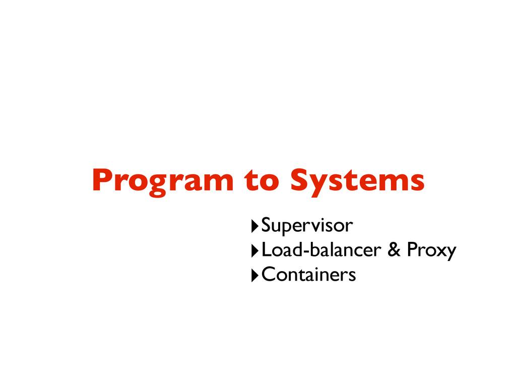 Program to Systems ‣Supervisor ‣Load-balancer &...