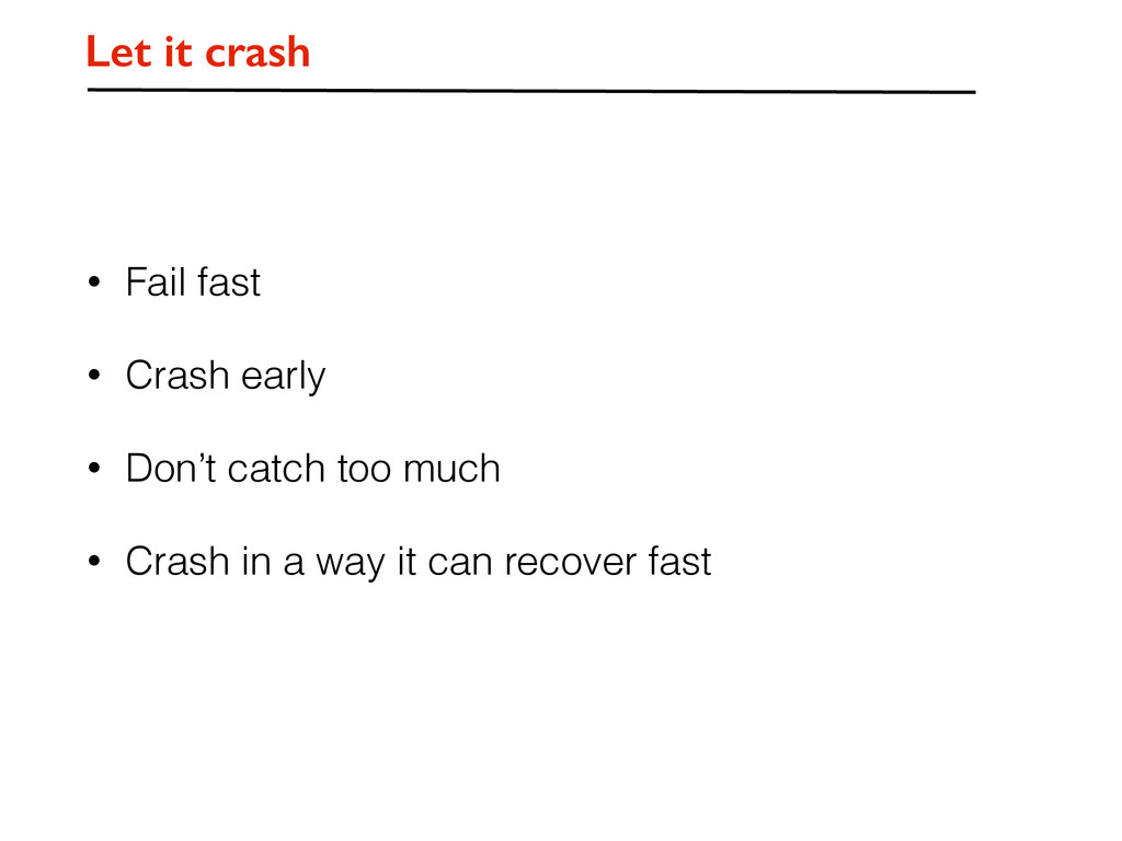 • Fail fast • Crash early • Don't catch too muc...