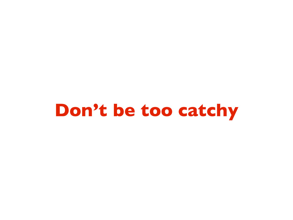 Don't be too catchy