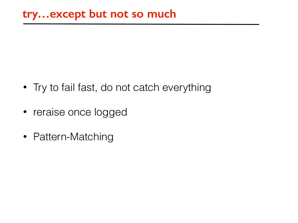 try…except but not so much • Try to fail fast, ...