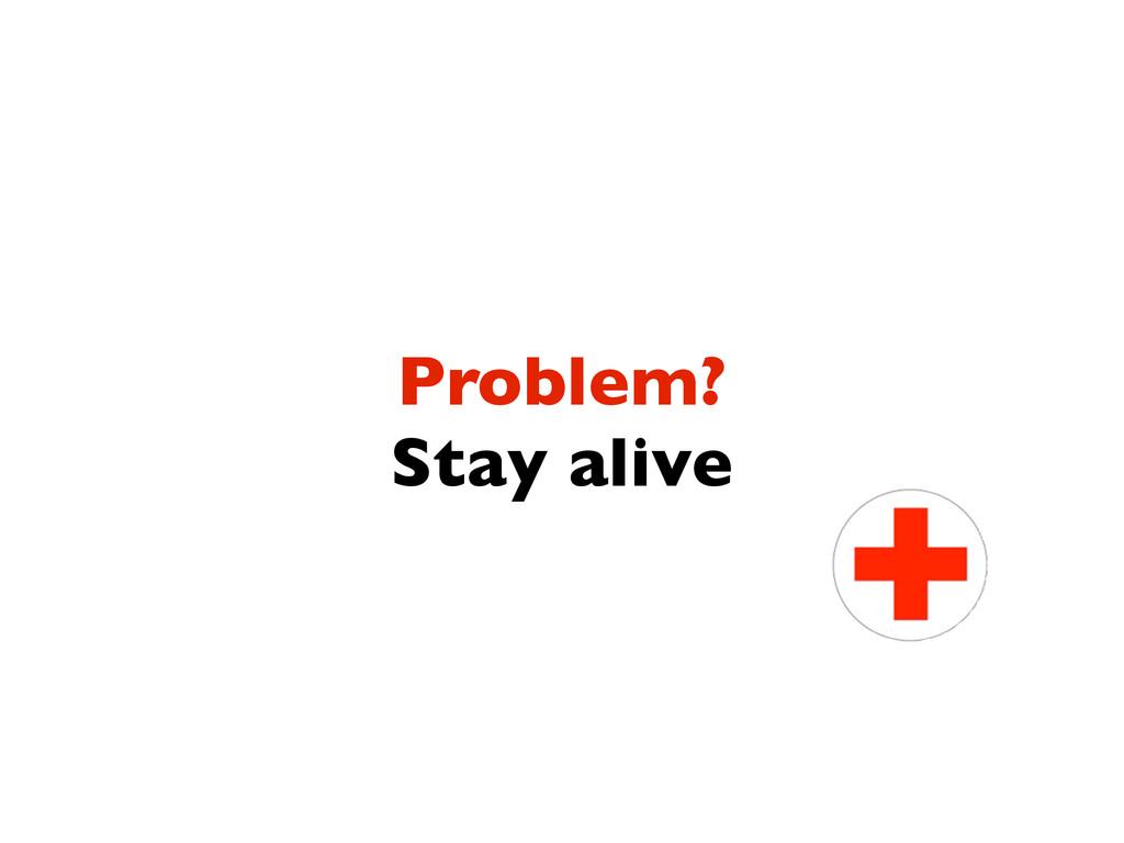 Problem? Stay alive