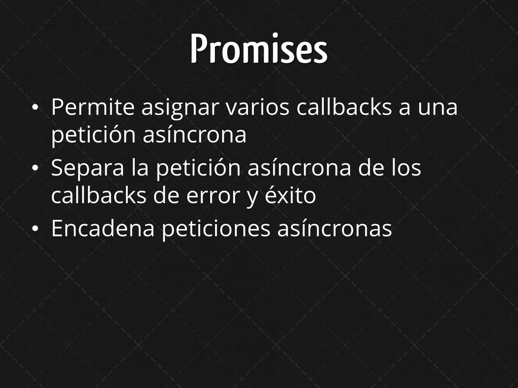 Promises • Permite asignar varios callbacks a u...