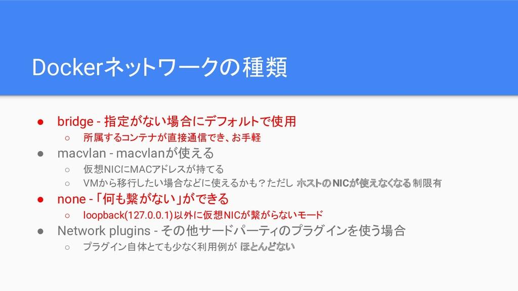 Dockerネットワークの種類 ● bridge - 指定がない場合にデフォルトで使用 ○ 所...