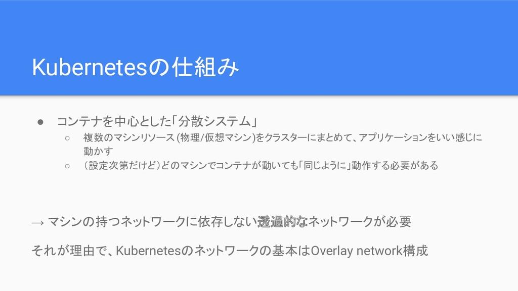 Kubernetesの仕組み ● コンテナを中心とした「分散システム」 ○ 複数のマシンリソー...
