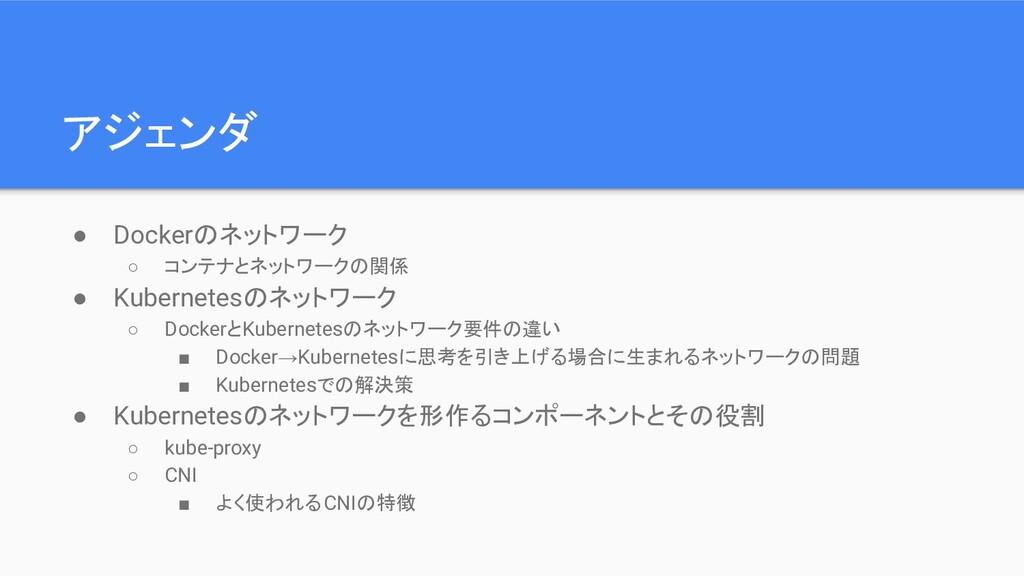 アジェンダ ● Dockerのネットワーク ○ コンテナとネットワークの関係 ● Kubern...