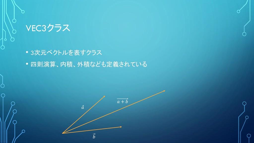 VEC3クラス • 3次元ベクトルを表すクラス • 四則演算、内積、外積なども定義されている ...