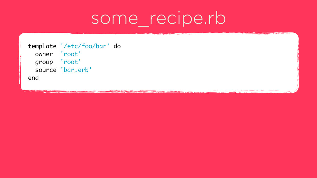 some_recipe.rb template '/etc/foo/bar' do owner...